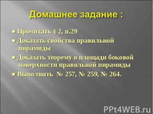 Домашнее задание : ● Прочитать § 2, п.29● Доказать свойства правильной пирамиды●