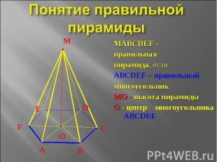 Понятие правильной пирамиды МАВСDЕF - правильнаяпирамида, еслиАВСDЕF – правильны