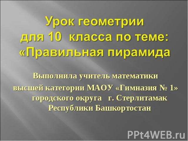 Выполнила учитель математикивысшей категории МАОУ «Гимназия № 1» городского округа г. Стерлитамак Республики Башкортостан