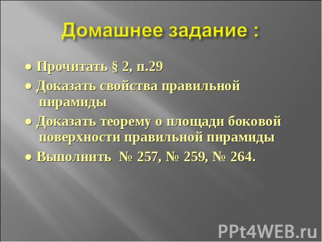 Домашнее задание : ● Прочитать § 2, п.29● Доказать свойства правильной пирамиды● Доказать теорему о площади боковой поверхности правильной пирамиды● Выполнить № 257, № 259, № 264.