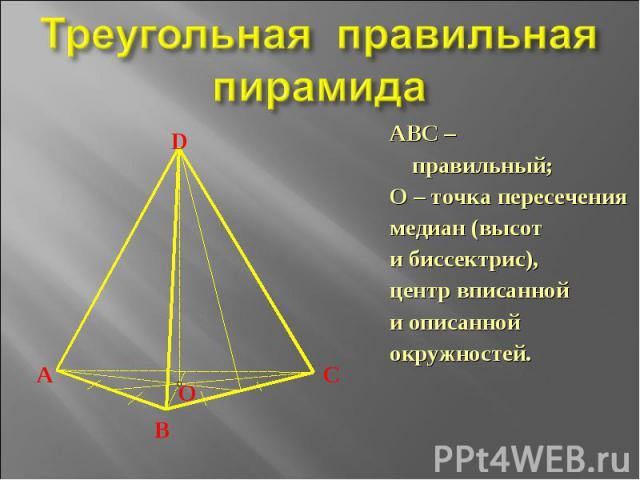 Треугольная правильная пирамида ABC – правильный;О – точка пересечения медиан (высоти биссектрис),центр вписаннойи описаннойокружностей.