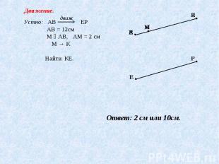 Движение. Устно: АВ ЕР АВ = 12см М ϵ АВ, АМ = 2 см М → К Найти КЕ. Ответ: 2 см и
