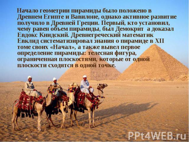Начало геометрии пирамиды было положено в Древнем Египте и Вавилоне, однако активное развитие получило в Древней Греции. Первый, кто установил, чему равен объем пирамиды, был Демокрит а доказал Евдокс Книдский. Древнегреческий математик Евклид систе…