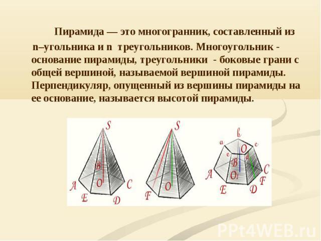 Пирамида — это многогранник, составленный из n–угольника и n треугольников. Многоугольник - основание пирамиды, треугольники - боковые грани с общей вершиной, называемой вершиной пирамиды. Перпендикуляр, опущенный из вершины пирамиды на ее основание…