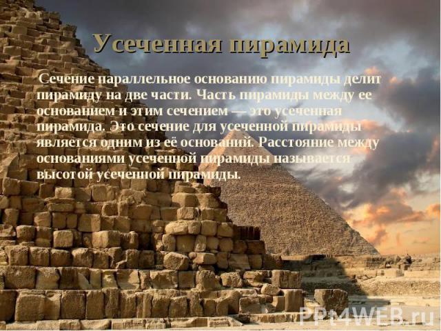 Сечение параллельное основанию пирамиды делит пирамиду на две части. Часть пирамиды между ее основанием и этим сечением — это усеченная пирамида. Это сечение для усеченной пирамиды является одним из её оснований. Расстояние между основаниями усеченн…