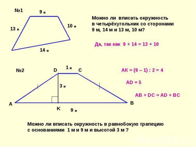 Можно ли вписать окружностьв четырёхугольник со сторонами9 м, 14 м и 13 м, 10 м? Да, так как 9 + 14 = 13 + 10 АК = (9 – 1) : 2 = 4 AD = 5 AB + DC = AD + BC Можно ли вписать окружность в равнобокую трапецию с основаниями 1 м и 9 м и высотой 3 м ?