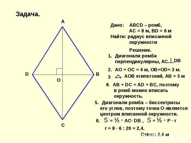Дано: ABCD – ромб, AC = 8 м, BD = 6 мНайти: радиус вписанной окружности Решение.Диагонали ромба перпендикулярны, АС АО = ОС = 4 м, ОВ=ОD= 3 м. АОВ египетский, АВ = 5 м AB + DC = AD + BC, поэтому в ромб можно вписать окружность. Диагонали ромба – бис…