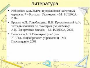 Литература Рабинович Е.М. Задачи и упражнения на готовых чертежах. 7 – 9 классы.