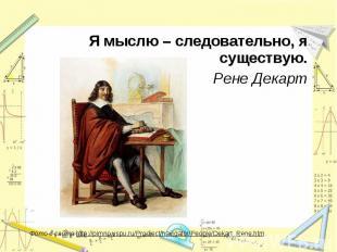 Я мыслю – следовательно, я существую.Рене ДекартФото с сайта http://pimno.vspu.r