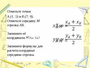 Отметьте точки A (1; 5) и B (7; 9). Отметьте середину M отрезка AB. Запишите её