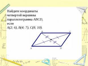 Найдите координаты четвертой вершины параллелограмма ABCD, если А(2;6), В(4; 7)