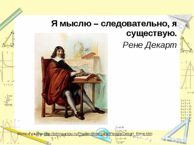 Я мыслю – следовательно, я существую.Рене ДекартФото с сайта http://pimno.vspu.ru/Prodject/navigator/People/Dekart_Rene.htm