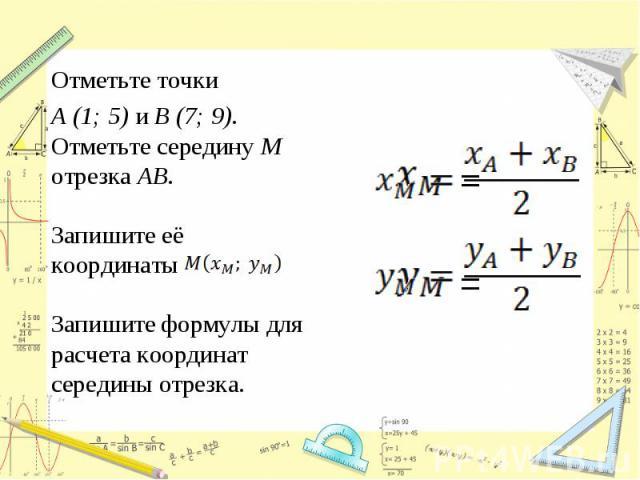 Отметьте точки A (1; 5) и B (7; 9). Отметьте середину M отрезка AB. Запишите её координаты Запишите формулы для расчета координат середины отрезка.