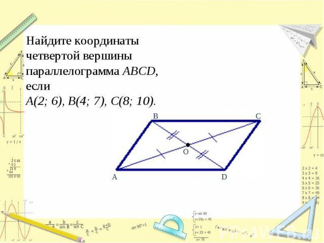 Найдите координаты четвертой вершины параллелограмма ABCD, если А(2;6), В(4; 7), С(8; 10).