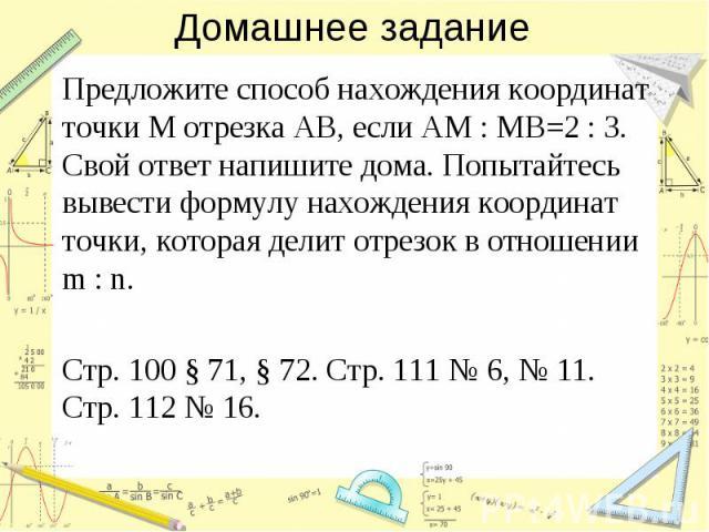 Домашнее задание Предложите способ нахождения координат точки M отрезка AB, если AM:MB=2:3. Свой ответ напишите дома. Попытайтесь вывести формулу нахождения координат точки, которая делит отрезок в отношении m:n. Стр.100 §71, §72. Стр.111 …