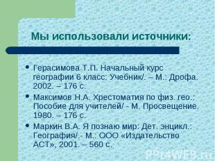 Мы использовали источники: Герасимова Т.П. Начальный курс географии 6 класс: Уче