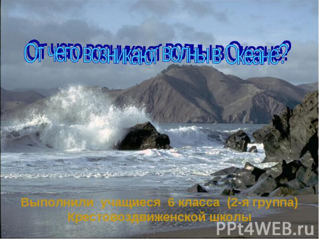 От чего возникают волны в Океане? Выполнили учащиеся 6 класса (2-я группа) Крестовоздвиженской школы