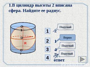 1.В цилиндр высоты 2 вписана сфера. Найдите ее радиус.