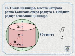 10. Около цилиндра, высота которого равна 1,описана сфера радиуса 1. Найдите рад