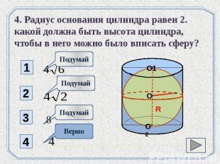 4. Радиус основания цилиндра равен 2. какой должна быть высота цилиндра, чтобы в