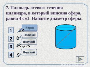 7. Площадь осевого сечения цилиндра, в который вписана сфера, равна 4 см2. Найди