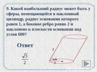 9. Какой наибольший радиус может быть у сферы, помещающейся в наклонный цилиндр,