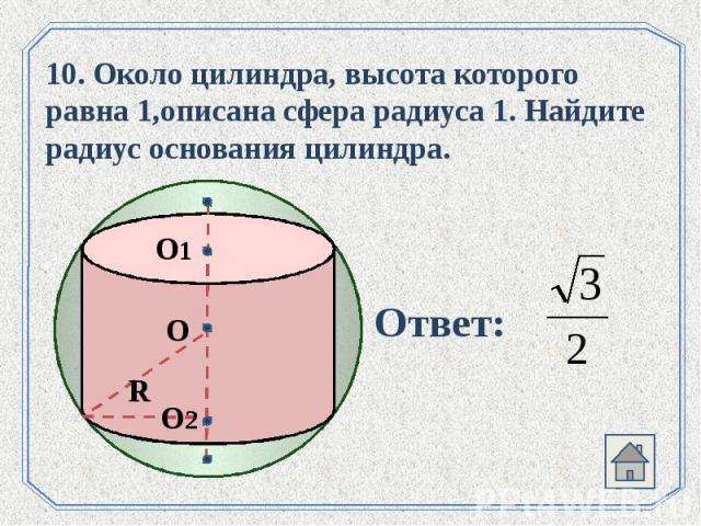 10. Около цилиндра, высота которого равна 1,описана сфера радиуса 1. Найдите радиус основания цилиндра.