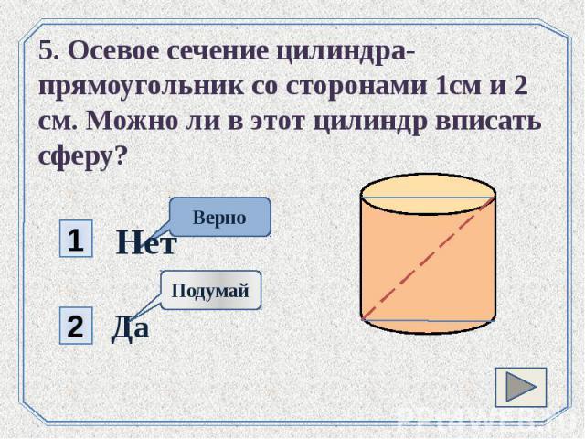 5. Осевое сечение цилиндра- прямоугольник со сторонами 1см и 2 см. Можно ли в этот цилиндр вписать сферу?