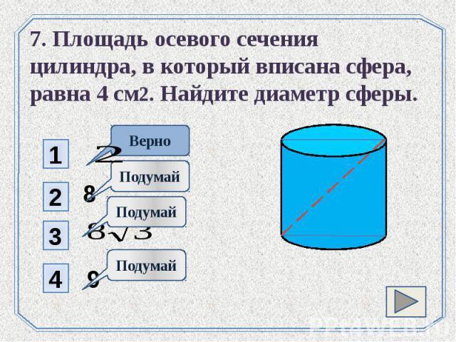 7. Площадь осевого сечения цилиндра, в который вписана сфера, равна 4 см2. Найдите диаметр сферы.