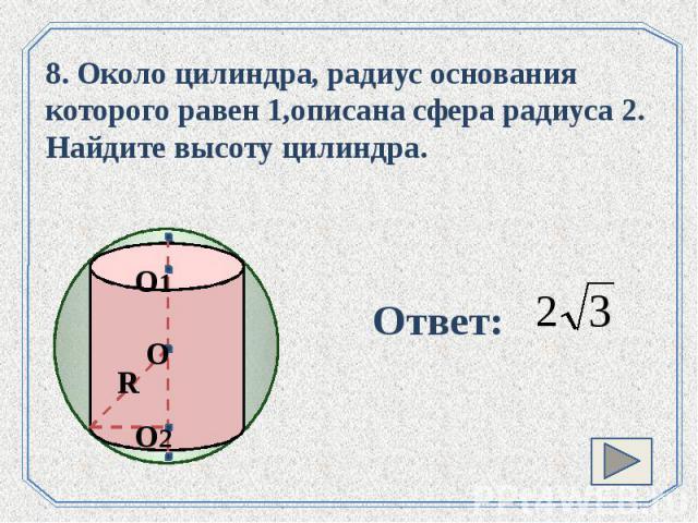 8. Около цилиндра, радиус основания которого равен 1,описана сфера радиуса 2. Найдите высоту цилиндра.