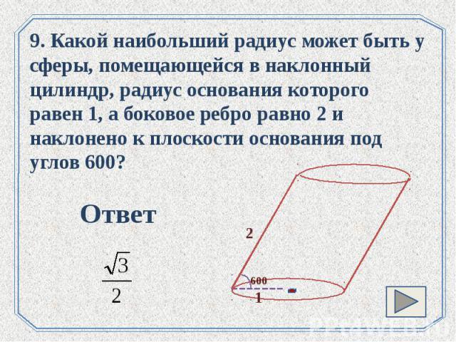 9. Какой наибольший радиус может быть у сферы, помещающейся в наклонный цилиндр, радиус основания которого равен 1, а боковое ребро равно 2 и наклонено к плоскости основания под углов 600?