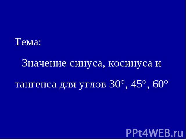 Тема:Значение синуса, косинуса и тангенса для углов 30°, 45°, 60°