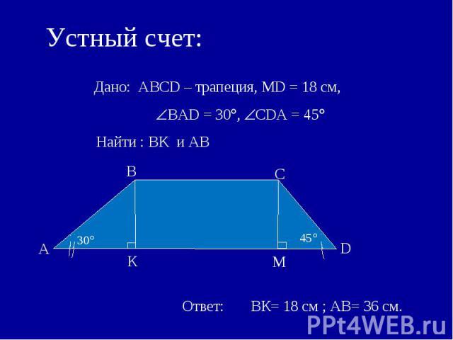 Устный счет: Дано: АВСD – трапеция, MD = 18 см, ВАD = 30, СDА = 45 Найти : BK и AB Ответ: ВК= 18 см ; АВ= 36 см.
