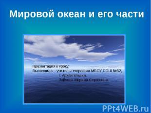 Мировой океан и его части Презентация к уроку.Выполнила – учитель географии МБОУ