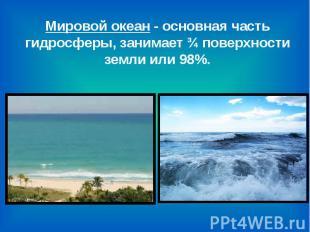 Мировой океан - основная часть гидросферы, занимает ¾ поверхности земли или 98%.