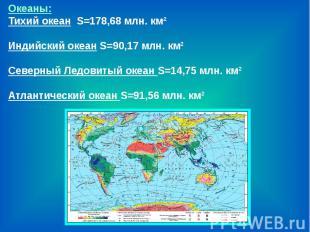 Океаны:Тихий океан S=178,68 млн. км²Индийский океан S=90,17 млн. км² Северный Ле