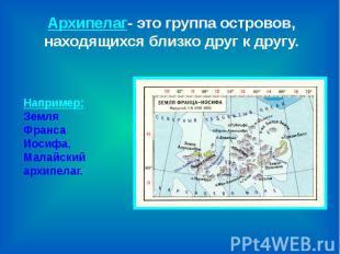 Архипелаг- это группа островов, находящихся близко друг к другу. Например:Земля