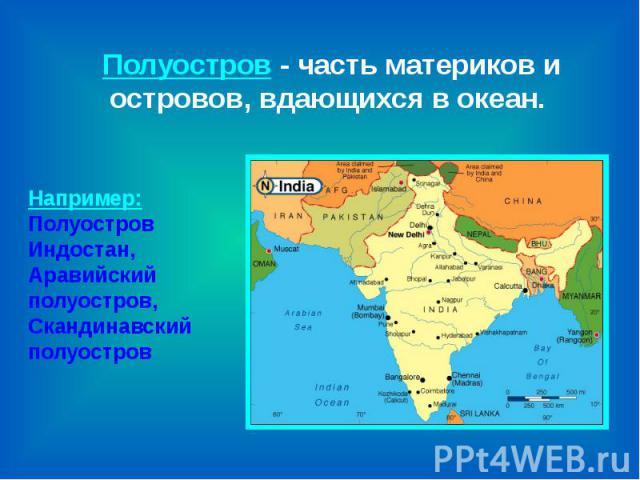 Полуостров - часть материков и островов, вдающихся в океан. Например:Полуостров Индостан,Аравийский полуостров,Скандинавский полуостров