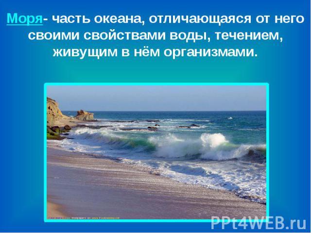 Моря- часть океана, отличающаяся от него своими свойствами воды, течением, живущим в нём организмами.