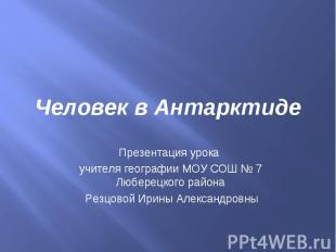 Человек в Антарктиде Презентация урока учителя географии МОУ СОШ № 7 Люберецкого
