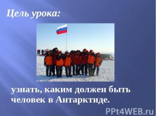 Цель урока: Цель урока: узнать, каким должен быть человек в Антарктиде.