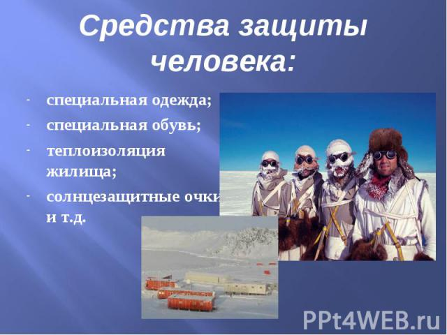 Средства защиты человека:специальная одежда;специальная обувь;теплоизоляция жилища;солнцезащитные очки и т.д.