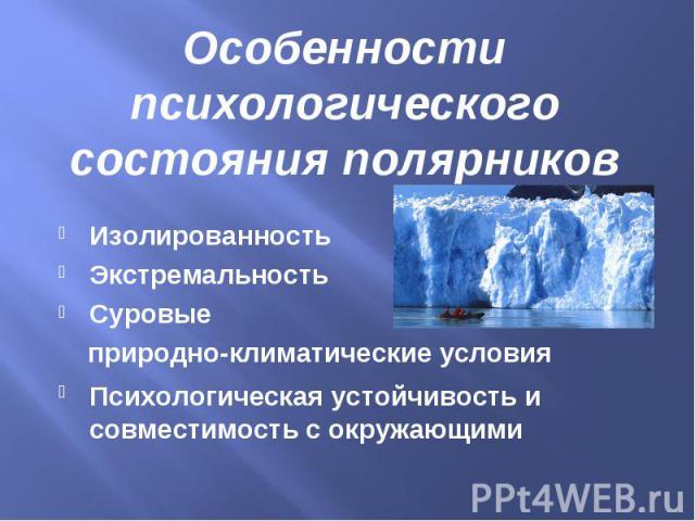 Особенности психологического состояния полярниковИзолированностьЭкстремальностьСуровые природно-климатические условия Психологическая устойчивость и совместимость с окружающими