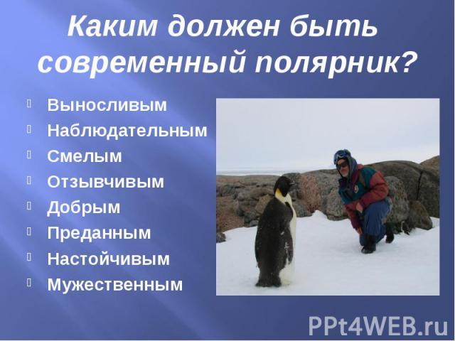 Каким должен быть современный полярник?ВыносливымНаблюдательнымСмелымОтзывчивымДобрымПреданнымНастойчивымМужественным