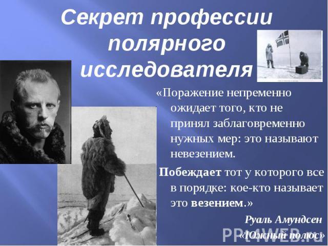 Секрет профессии полярного исследователя«Поражение непременно ожидает того, кто не принял заблаговременно нужных мер: это называют невезением. Побеждает тот у которого все в порядке: кое-кто называет это везением.» Руаль Амундсен «Южный полюс»