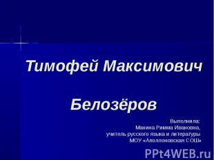 Тимофей Максимович Белозёров Выполнила: Манина Римма Ивановна, учитель русского