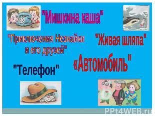 """""""Мишкина каша"""" """"Приключения Незнайки и его друзей"""" """"Живая шляпа"""" «Автомобиль"""" """"Т"""