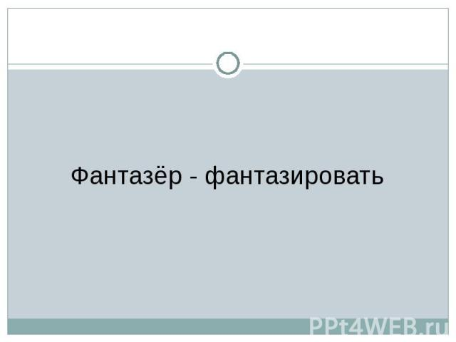 Фантазёр - фантазировать