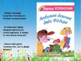 - Какую награду получил почтальон Печкин за мальчика? - В квартире Дяди Федора в
