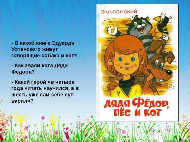 - В какой книге Эдуарда Успенского живут говорящие собака и кот? - Как звали кота Дяди Федора? - Какой герой «в четыре года читать научился, а в шесть уже сам себе суп варил»?